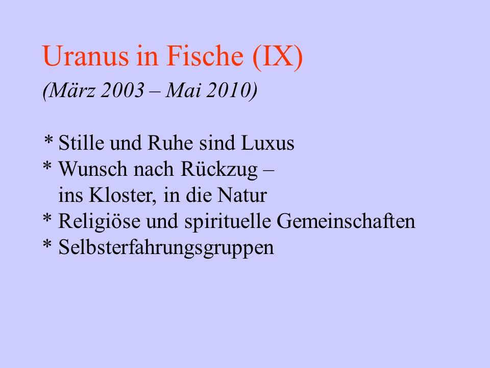 Uranus in Fische (IX) (März 2003 – Mai 2010) * Stille und Ruhe sind Luxus * Wunsch nach Rückzug – ins Kloster, in die Natur * Religiöse und spirituell