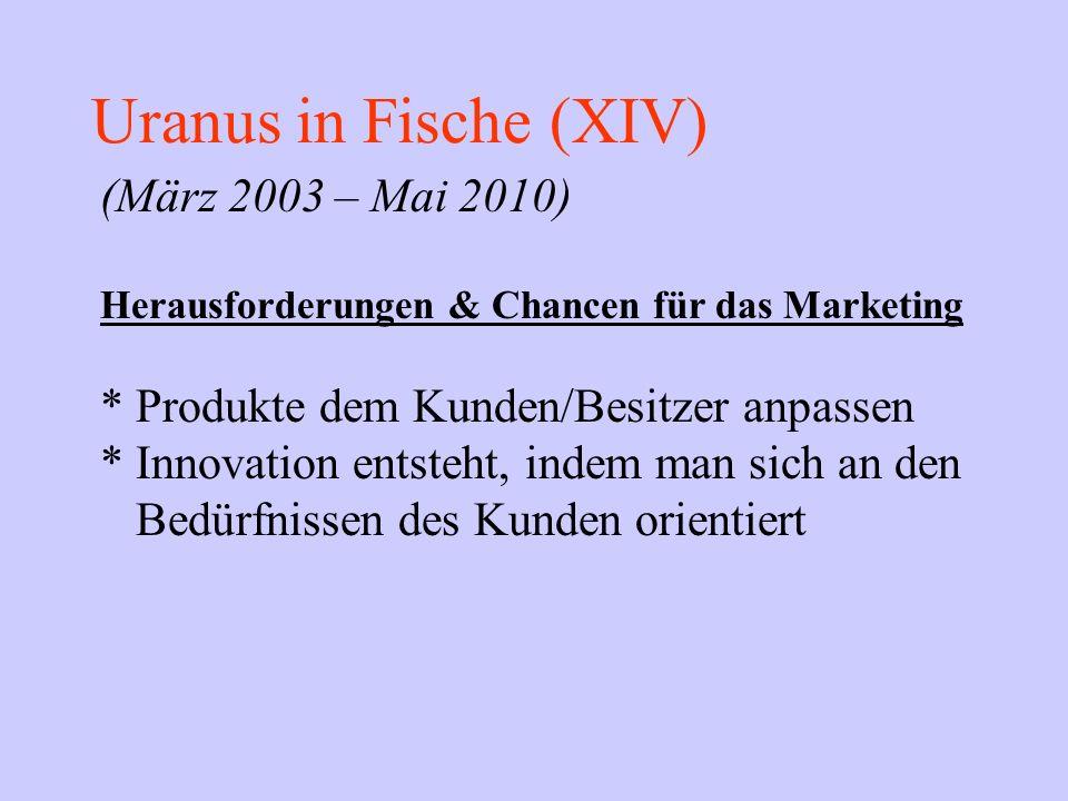 Uranus in Fische (XIV) (März 2003 – Mai 2010) Herausforderungen & Chancen für das Marketing * Produkte dem Kunden/Besitzer anpassen * Innovation entst