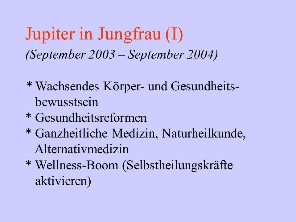 Jupiter in Jungfrau (I) (September 2003 – September 2004) * Wachsendes Körper- und Gesundheits- bewusstsein * Gesundheitsreformen * Ganzheitliche Medi