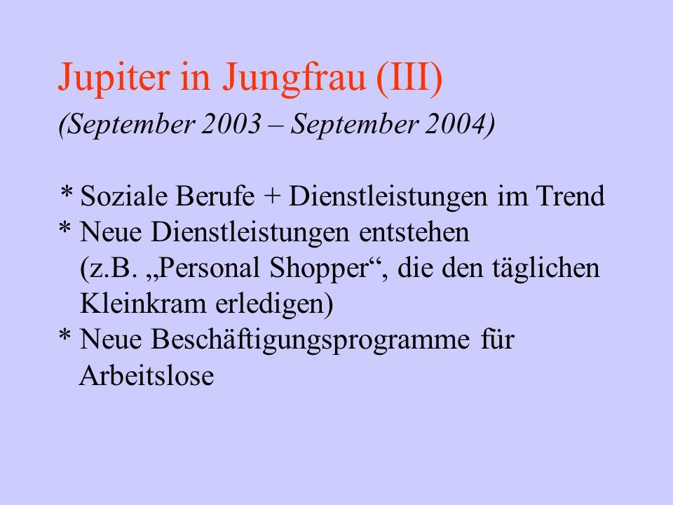 Jupiter in Jungfrau (III) (September 2003 – September 2004) * Soziale Berufe + Dienstleistungen im Trend * Neue Dienstleistungen entstehen (z.B. Perso