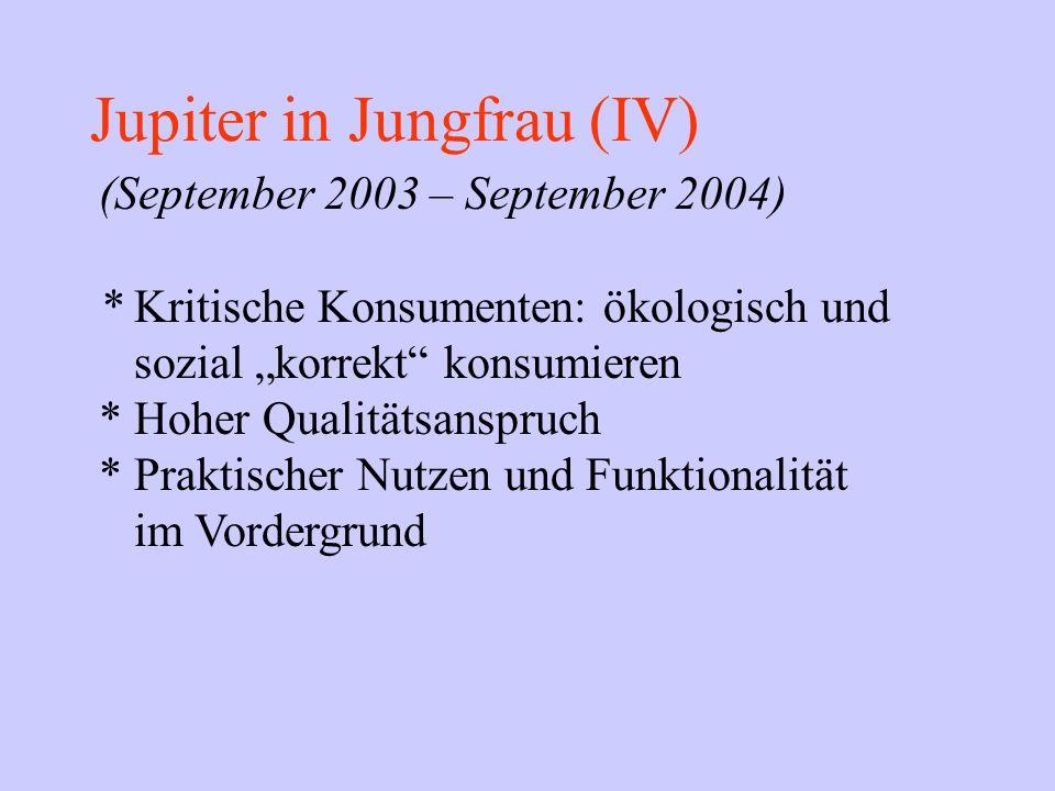 Jupiter in Jungfrau (IV) (September 2003 – September 2004) * Kritische Konsumenten: ökologisch und sozial korrekt konsumieren * Hoher Qualitätsanspruc