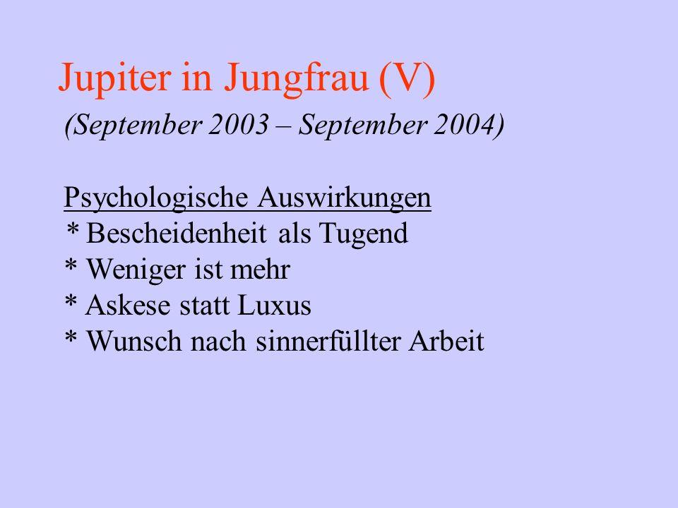 Jupiter in Jungfrau (V) (September 2003 – September 2004) Psychologische Auswirkungen * Bescheidenheit als Tugend * Weniger ist mehr * Askese statt Lu