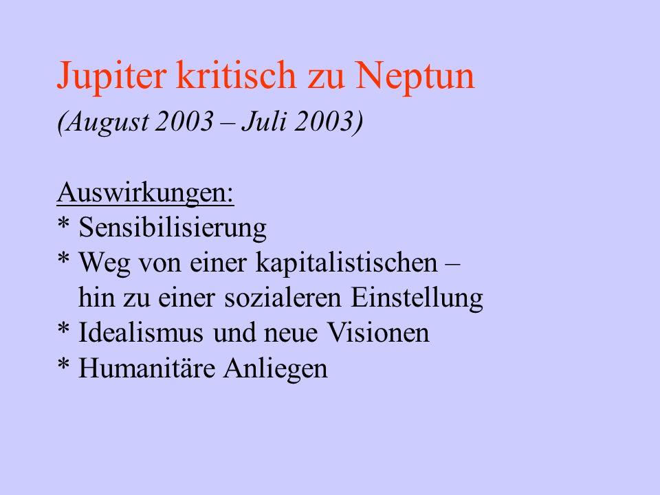 Jupiter kritisch zu Neptun (August 2003 – Juli 2003) Auswirkungen: * Sensibilisierung * Weg von einer kapitalistischen – hin zu einer sozialeren Einst