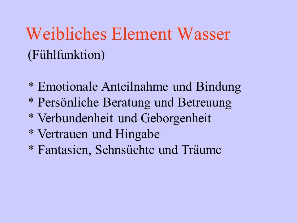 Weibliches Element Wasser (Fühlfunktion) * Emotionale Anteilnahme und Bindung * Persönliche Beratung und Betreuung * Verbundenheit und Geborgenheit *