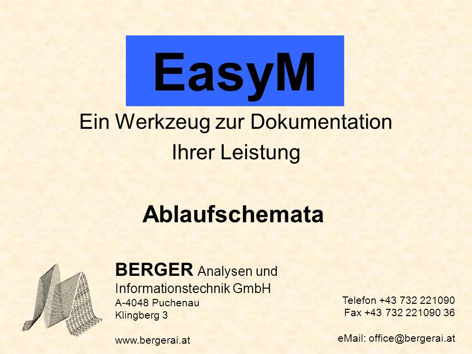 EasyM Ein Werkzeug zur Dokumentation Ihrer Leistung Ablaufschemata BERGER Analysen und Informationstechnik GmbH A-4048 Puchenau Klingberg 3 www.bergerai.at Telefon +43 732 221090 Fax +43 732 221090 36 eMail: office@bergerai.at