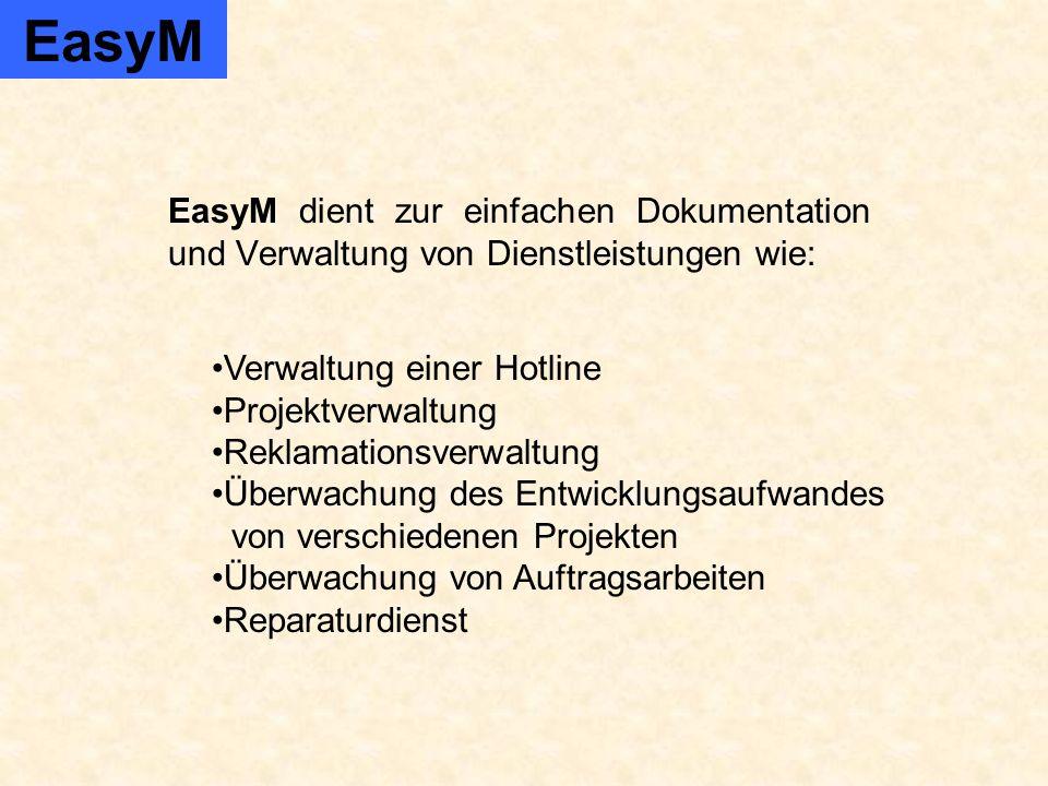 EasyM dient zur einfachen Dokumentation und Verwaltung von Dienstleistungen wie: EasyM Verwaltung einer Hotline Projektverwaltung Reklamationsverwaltung Überwachung des Entwicklungsaufwandes von verschiedenen Projekten Überwachung von Auftragsarbeiten Reparaturdienst
