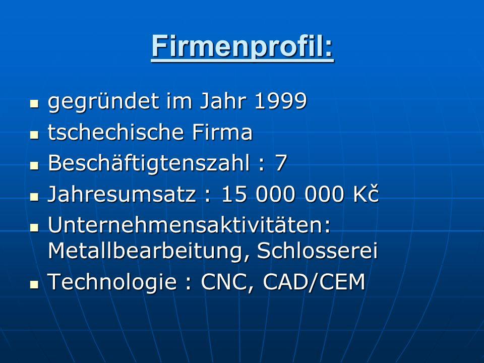 Firmenprofil: gegründet im Jahr 1999 tschechische Firma Beschäftigtenszahl : 7 Jahresumsatz : 15 000 000 Kč Unternehmensaktivitäten: Metallbearbeitung
