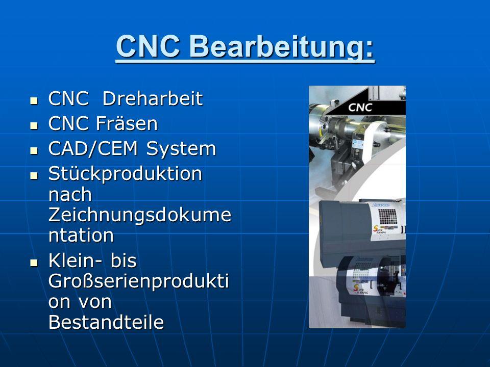 CNC Bearbeitung: CNC Dreharbeit CNC Dreharbeit CNC Fräsen CNC Fräsen CAD/CEM System CAD/CEM System Stückproduktion nach Zeichnungsdokume ntation Stück