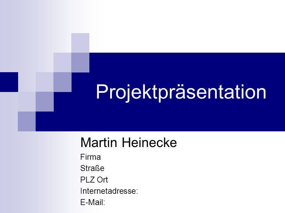 Projektpräsentation Martin Heinecke Firma Straße PLZ Ort Internetadresse: E-Mail: