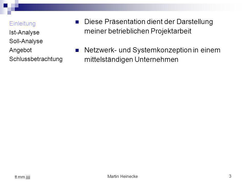 3 Martin Heinecke tt.mm.jjjj Einleitung Ist-Analyse Soll-Analyse Angebot Schlussbetrachtung Diese Präsentation dient der Darstellung meiner betrieblic