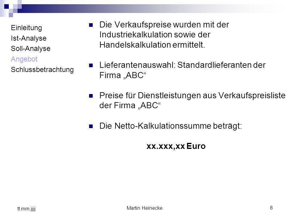 8 Martin Heinecke tt.mm.jjjj Einleitung Ist-Analyse Soll-Analyse Angebot Schlussbetrachtung Die Verkaufspreise wurden mit der Industriekalkulation sow