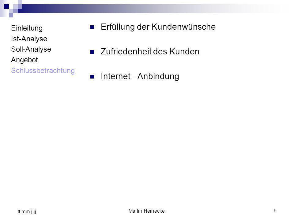 9 Martin Heinecke tt.mm.jjjj Einleitung Ist-Analyse Soll-Analyse Angebot Schlussbetrachtung Erfüllung der Kundenwünsche Zufriedenheit des Kunden Inter