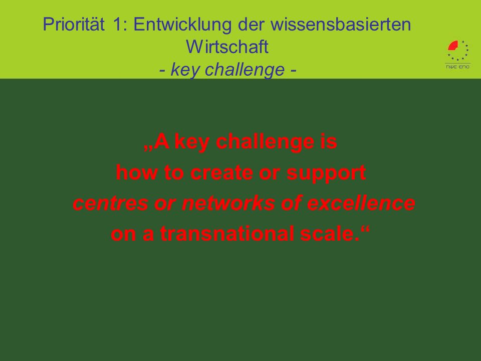 A key challenge is how to create or support centres or networks of excellence on a transnational scale. Priorität 1: Entwicklung der wissensbasierten