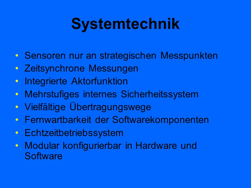 Systemtechnik Sensoren nur an strategischen Messpunkten Zeitsynchrone Messungen Integrierte Aktorfunktion Mehrstufiges internes Sicherheitssystem Viel
