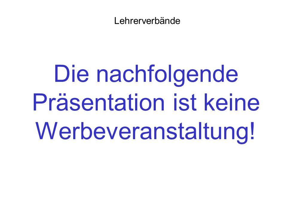 Die nachfolgende Präsentation ist keine Werbeveranstaltung! Lehrerverbände