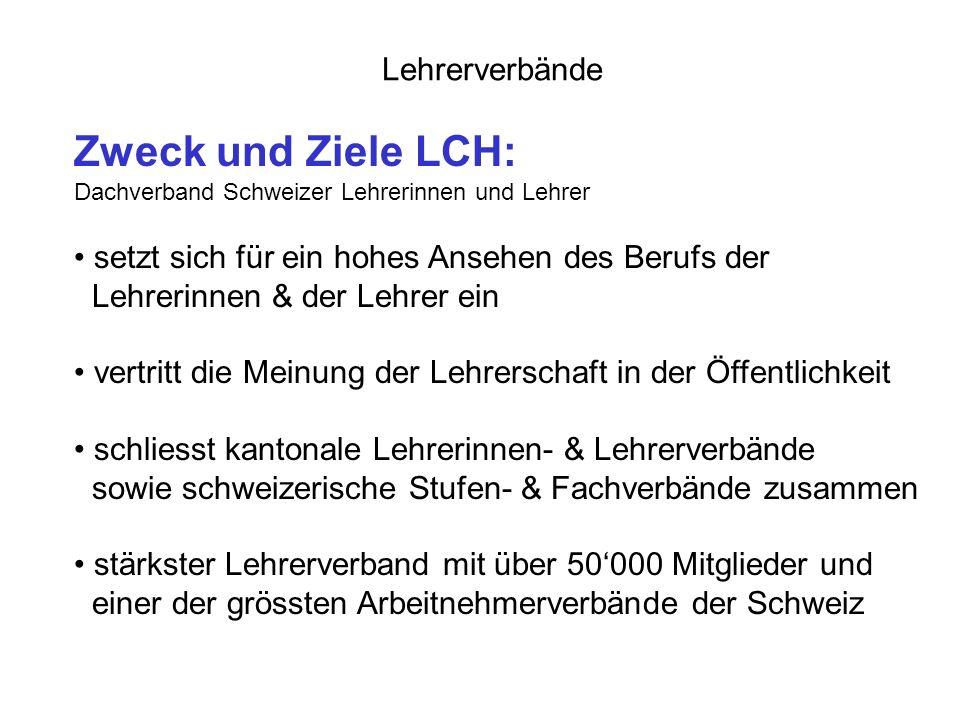 Lehrerverbände Zweck und Ziele LCH: Dachverband Schweizer Lehrerinnen und Lehrer setzt sich für ein hohes Ansehen des Berufs der Lehrerinnen & der Lehrer ein vertritt die Meinung der Lehrerschaft in der Öffentlichkeit schliesst kantonale Lehrerinnen- & Lehrerverbände sowie schweizerische Stufen- & Fachverbände zusammen stärkster Lehrerverband mit über 50000 Mitglieder und einer der grössten Arbeitnehmerverbände der Schweiz