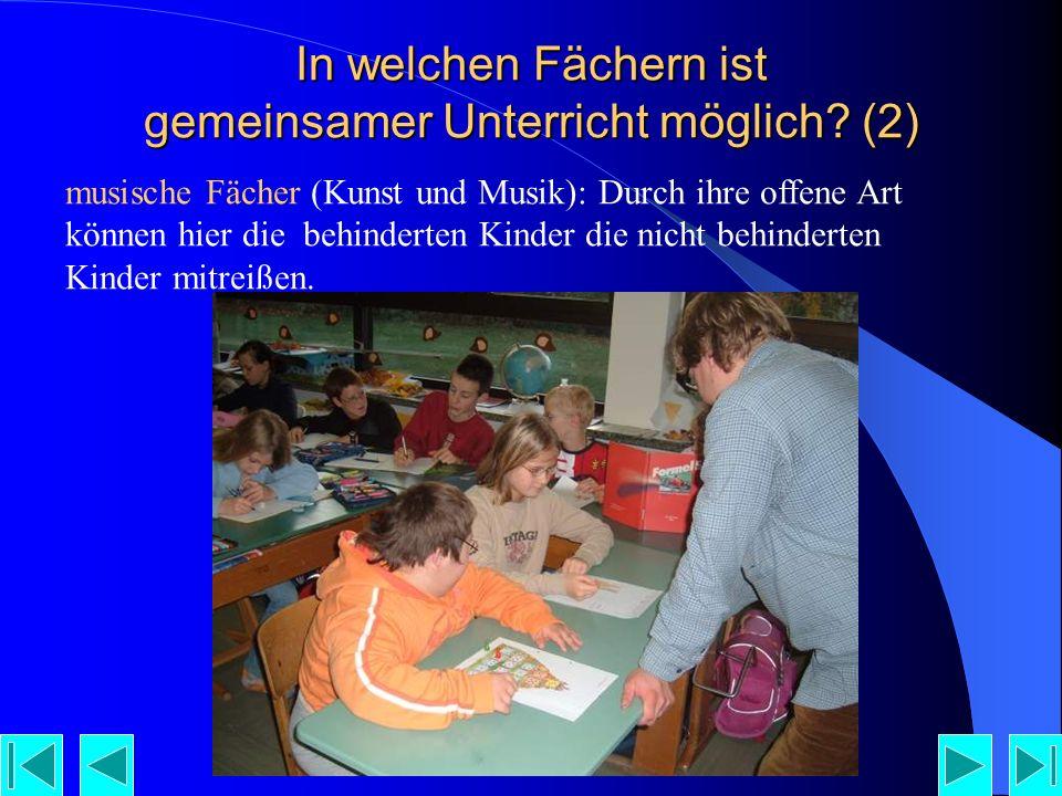 musische Fächer (Kunst und Musik): Durch ihre offene Art können hier die behinderten Kinder die nicht behinderten Kinder mitreißen.