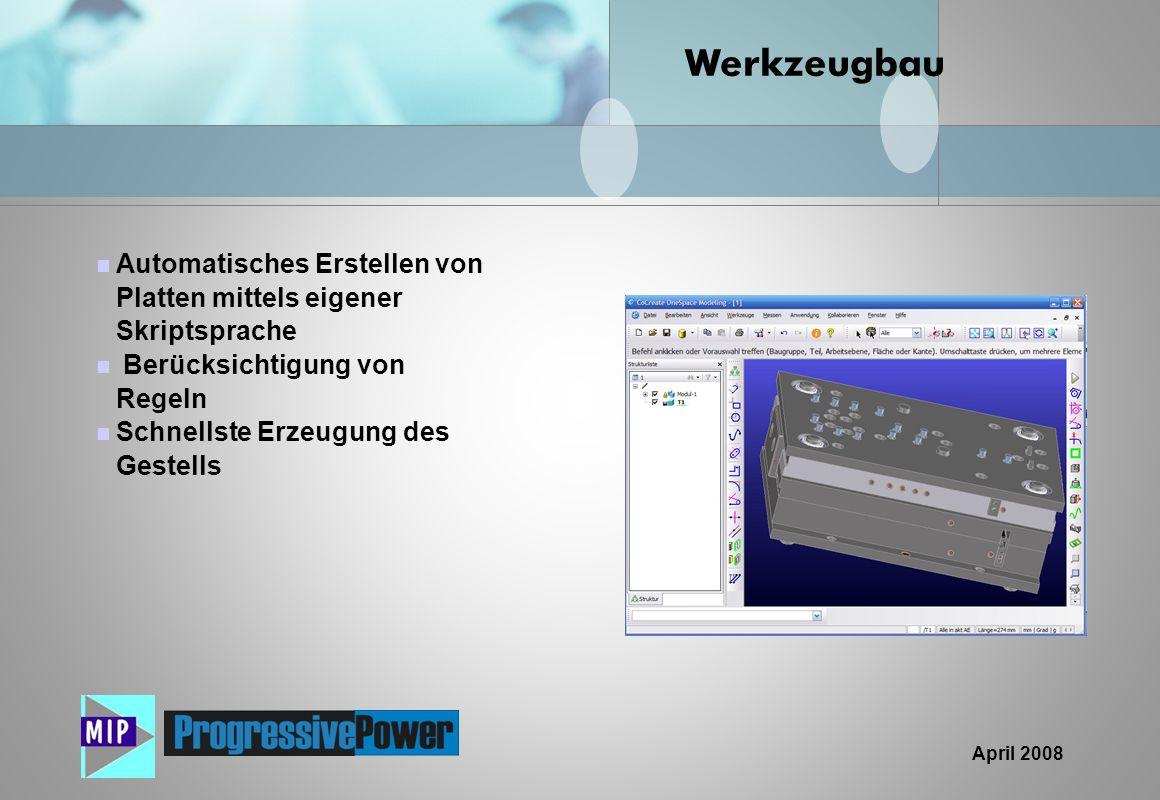 April 2008 Automatisches Erstellen von Platten mittels eigener Skriptsprache Berücksichtigung von Regeln Schnellste Erzeugung des Gestells Werkzeugbau
