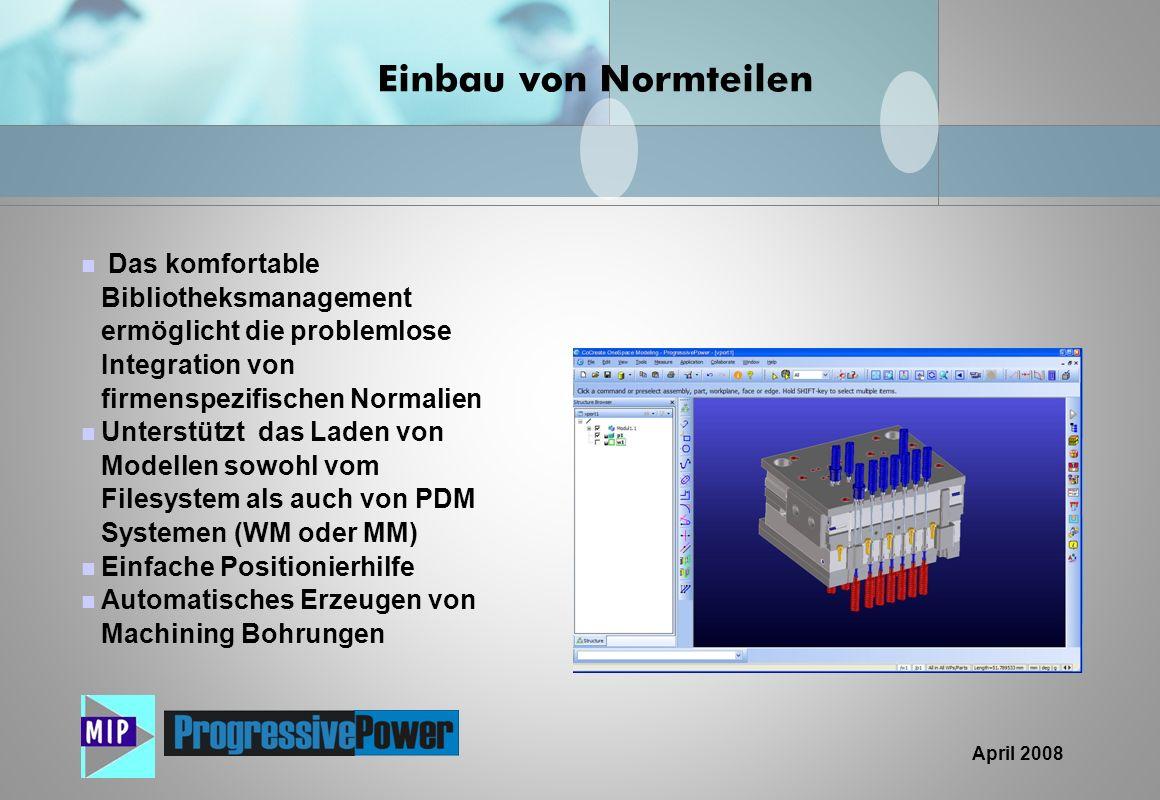 April 2008 Das komfortable Bibliotheksmanagement ermöglicht die problemlose Integration von firmenspezifischen Normalien Unterstützt das Laden von Mod