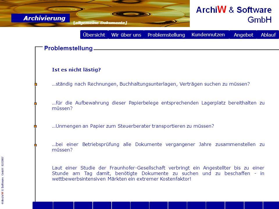 © ArchiW & Software GmbH 02/2007 Übersicht Wir über uns Archivierung [allgemeine Dokumente] Problemstellung Problemstellung Angebot Ablauf Kundennutzen Die elektronische Archivierung hat folgende Vorteile für das Unternehmen: 1.Einsparung von Raum - und Nebenkosten für das Papierarchiv.