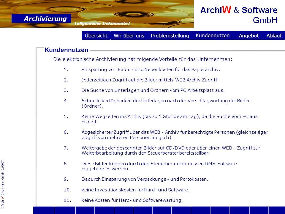 © ArchiW & Software GmbH 02/2007 Übersicht Wir über uns Archivierung [allgemeine Dokumente] Problemstellung Problemstellung Angebot Ablauf Kundennutzen Dienstleistungsangebot Unser Erfassungsteam archiviert für Sie jede Art von Papierbelegen elektronisch.