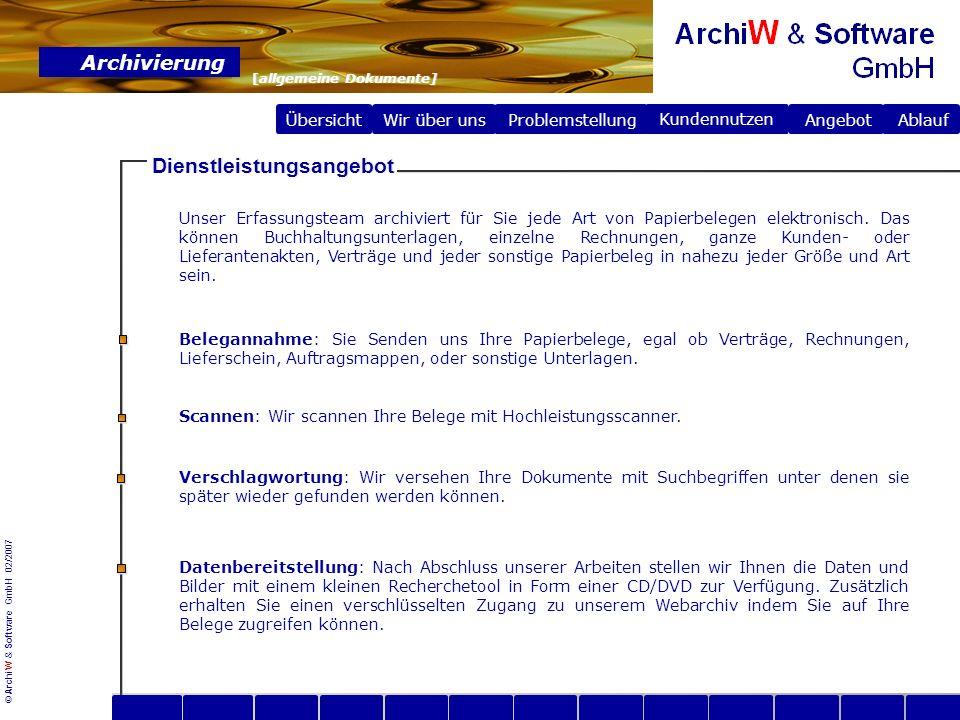 © ArchiW & Software GmbH 02/2007 Übersicht Wir über uns Archivierung [allgemeine Dokumente] Problemstellung Problemstellung Angebot Ablauf Kundennutzen Ablauf im Hause ArchiW & Software GmbH www Scannen Die zu archivierenden Ordner werden vom Kunden an die ArchiW & Software GmbH geliefert.