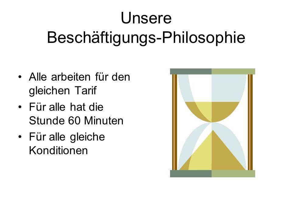 Unsere Beschäftigungs-Philosophie Alle arbeiten für den gleichen Tarif Für alle hat die Stunde 60 Minuten Für alle gleiche Konditionen