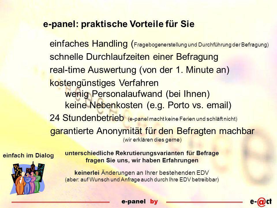e-panel by einfach im Dialog e-panel: praktische Vorteile für Sie einfaches Handling ( Fragebogenerstellung und Durchführung der Befragung) schnelle Durchlaufzeiten einer Befragung real-time Auswertung (von der 1.