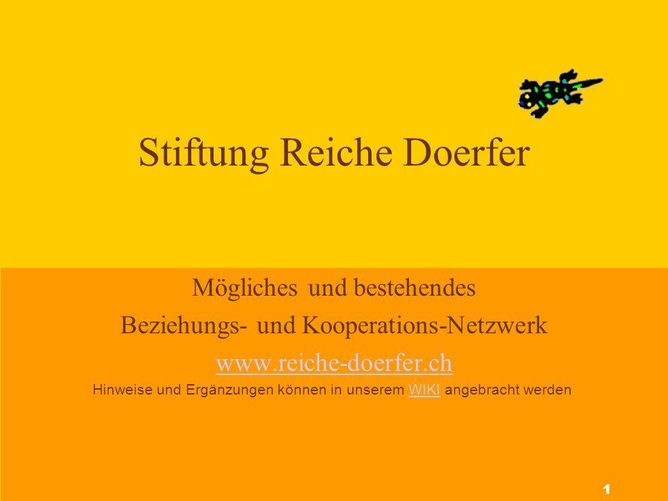 Stiftung Reiche Doerfer Mögliches und bestehendes Beziehungs- und Kooperations-Netzwerk www.reiche-doerfer.ch Hinweise und Ergänzungen können in unserem WIKI angebracht werden.WIKI 1