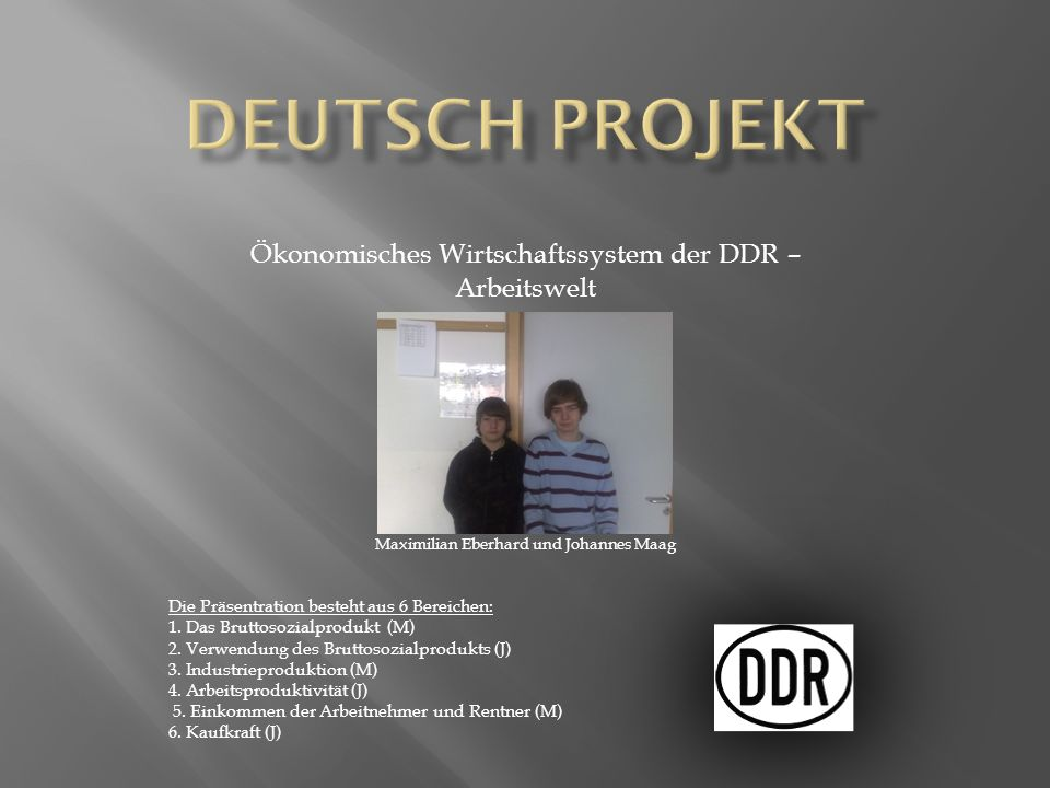 Ökonomisches Wirtschaftssystem der DDR – Arbeitswelt Maximilian Eberhard und Johannes Maag Die Präsentration besteht aus 6 Bereichen: 1. Das Bruttosoz