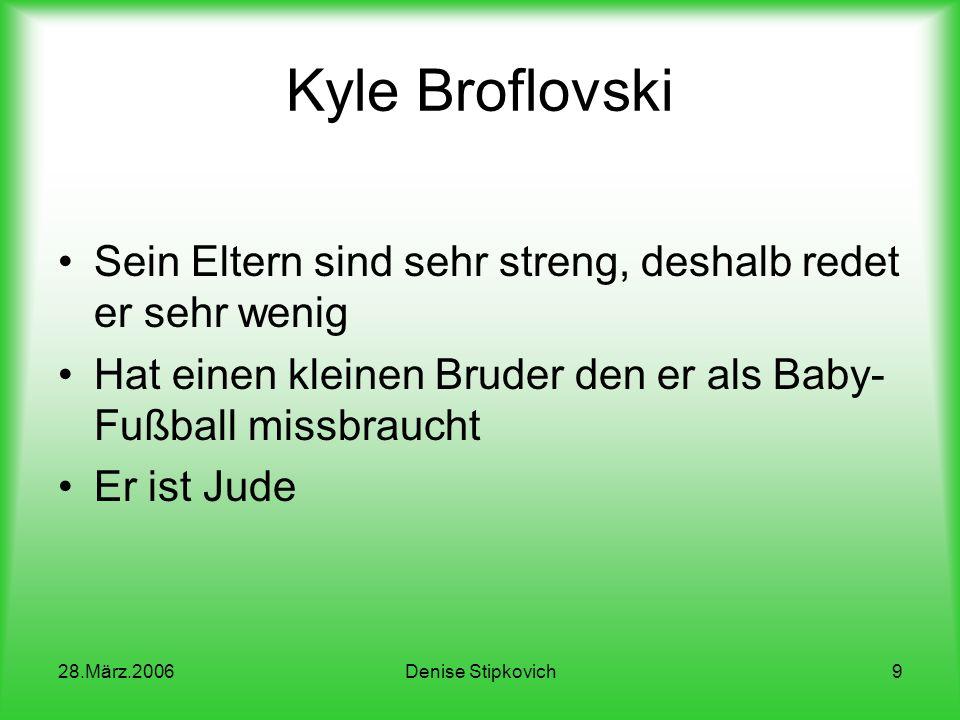 28.März.2006Denise Stipkovich9 Kyle Broflovski Sein Eltern sind sehr streng, deshalb redet er sehr wenig Hat einen kleinen Bruder den er als Baby- Fußball missbraucht Er ist Jude