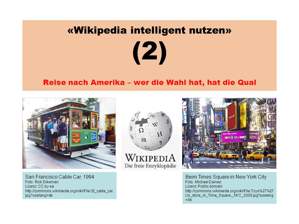 «Wikipedia intelligent nutzen» (2) Reise nach Amerika – wer die Wahl hat, hat die Qual San Francisco Cable Car, 1994 Foto: Rick Dikeman Lizenz: CC by-sa http://commons.wikimedia.org/wiki/File:Sf_cable_car.