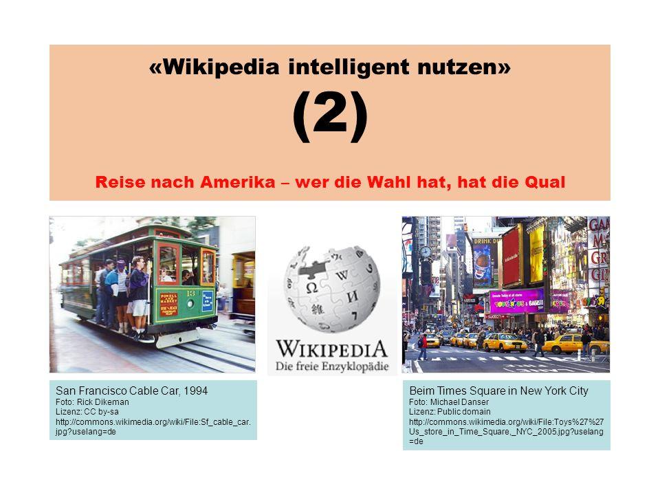 «Wikipedia intelligent nutzen» (2) Reise nach Amerika – wer die Wahl hat, hat die Qual San Francisco Cable Car, 1994 Foto: Rick Dikeman Lizenz: CC by-