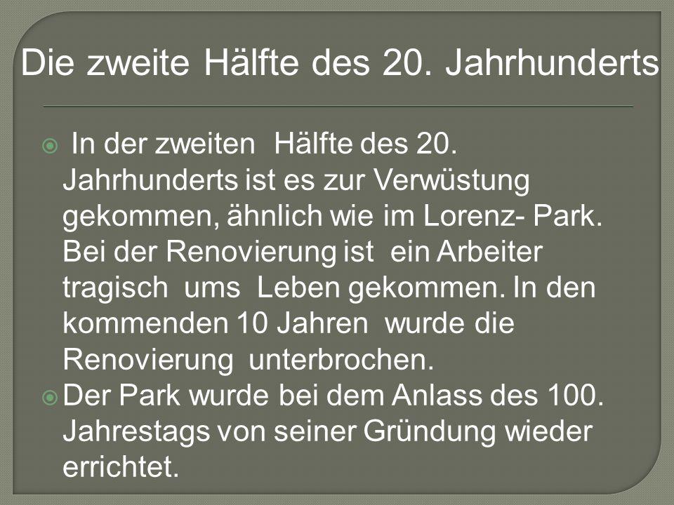 In der zweiten Hälfte des 20. Jahrhunderts ist es zur Verwüstung gekommen, ähnlich wie im Lorenz- Park. Bei der Renovierung ist ein Arbeiter tragisch