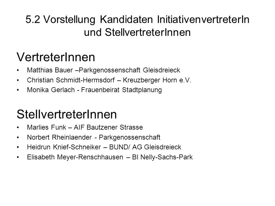 5.2 Vorstellung Kandidaten InitiativenvertreterIn und StellvertreterInnen VertreterInnen Matthias Bauer –Parkgenossenschaft Gleisdreieck Christian Schmidt-Hermsdorf – Kreuzberger Horn e.V.