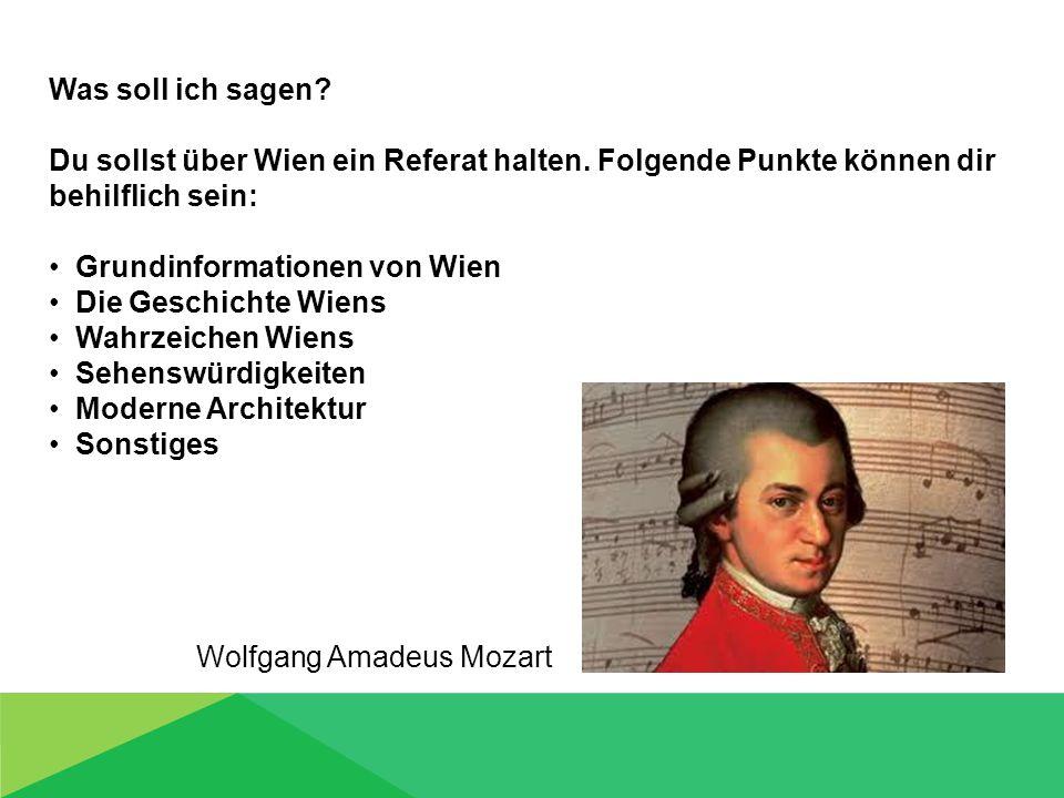 Was soll ich sagen? Du sollst über Wien ein Referat halten. Folgende Punkte können dir behilflich sein: Grundinformationen von Wien Die Geschichte Wie