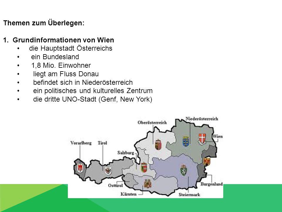 Themen zum Überlegen: 1. Grundinformationen von Wien die Hauptstadt Österreichs ein Bundesland 1,8 Mio. Einwohner liegt am Fluss Donau befindet sich i