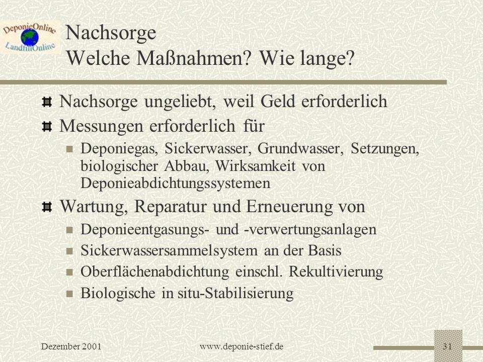 Dezember 2001www.deponie-stief.de31 Nachsorge Welche Maßnahmen? Wie lange? Nachsorge ungeliebt, weil Geld erforderlich Messungen erforderlich für Depo