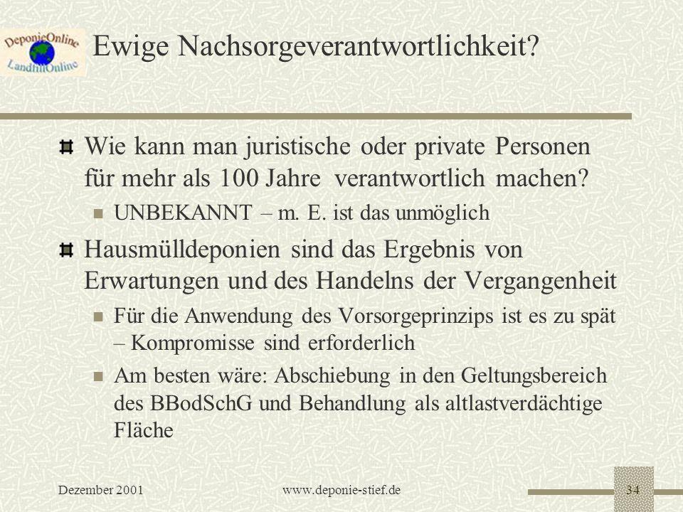 Dezember 2001www.deponie-stief.de34 Ewige Nachsorgeverantwortlichkeit? Wie kann man juristische oder private Personen für mehr als 100 Jahre verantwor