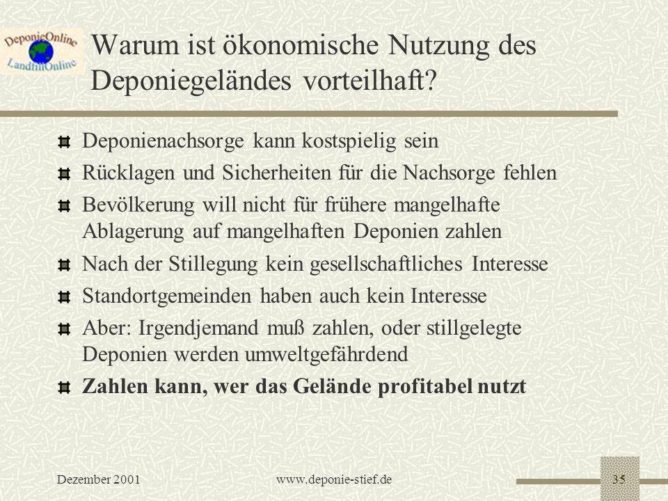 Dezember 2001www.deponie-stief.de35 Warum ist ökonomische Nutzung des Deponiegeländes vorteilhaft? Deponienachsorge kann kostspielig sein Rücklagen un