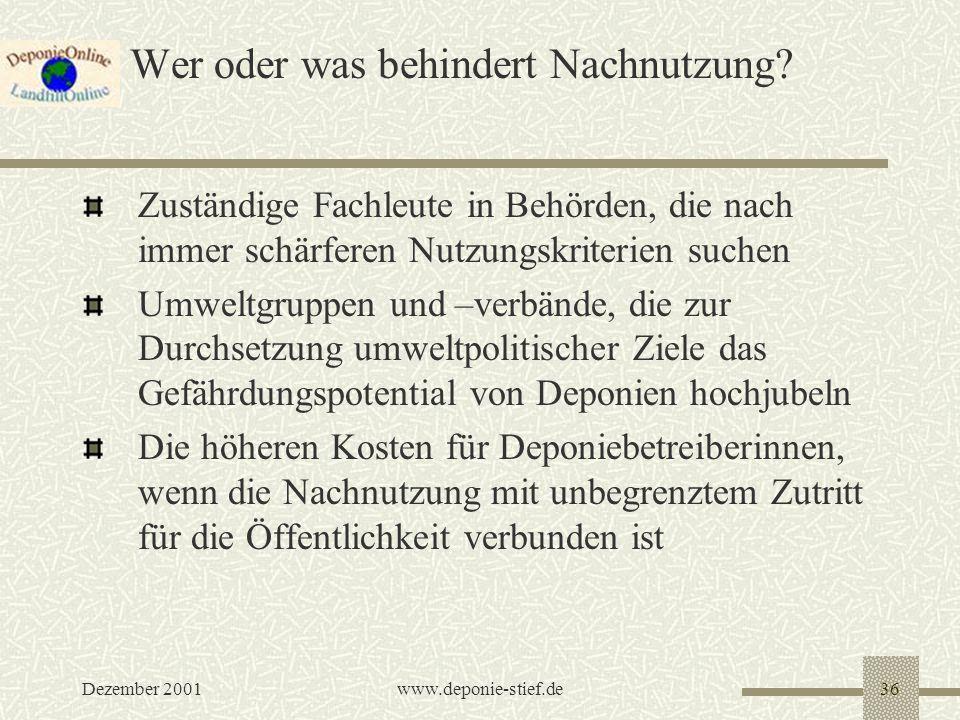Dezember 2001www.deponie-stief.de36 Wer oder was behindert Nachnutzung? Zuständige Fachleute in Behörden, die nach immer schärferen Nutzungskriterien