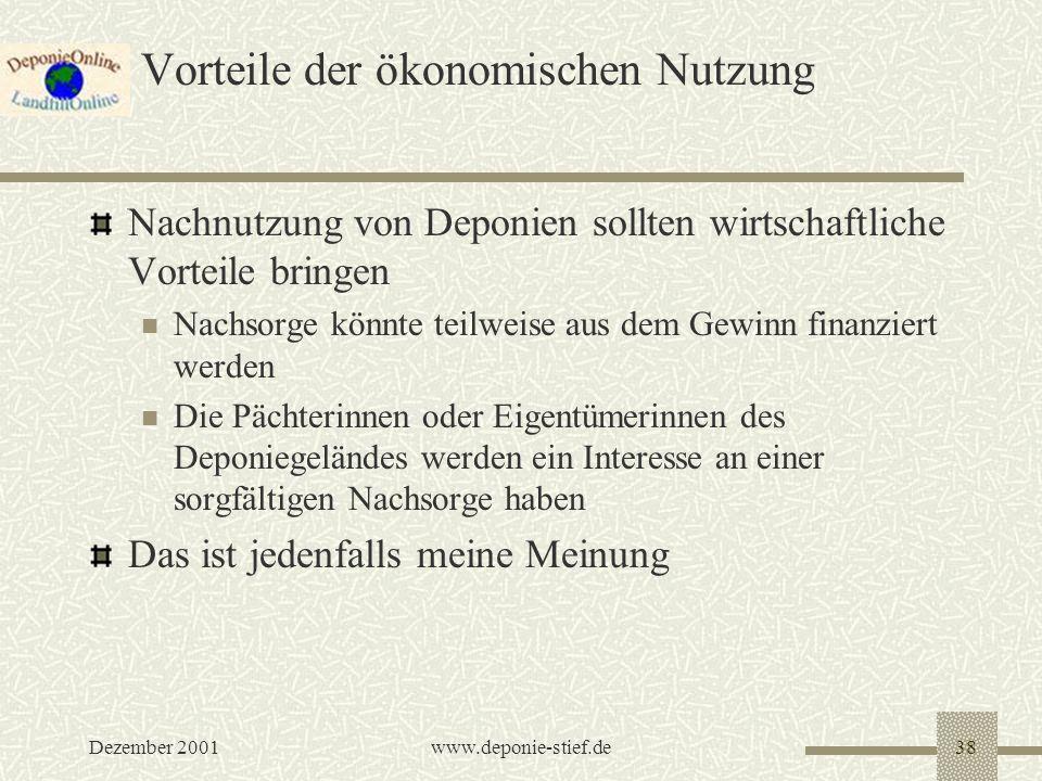 Dezember 2001www.deponie-stief.de38 Vorteile der ökonomischen Nutzung Nachnutzung von Deponien sollten wirtschaftliche Vorteile bringen Nachsorge könn