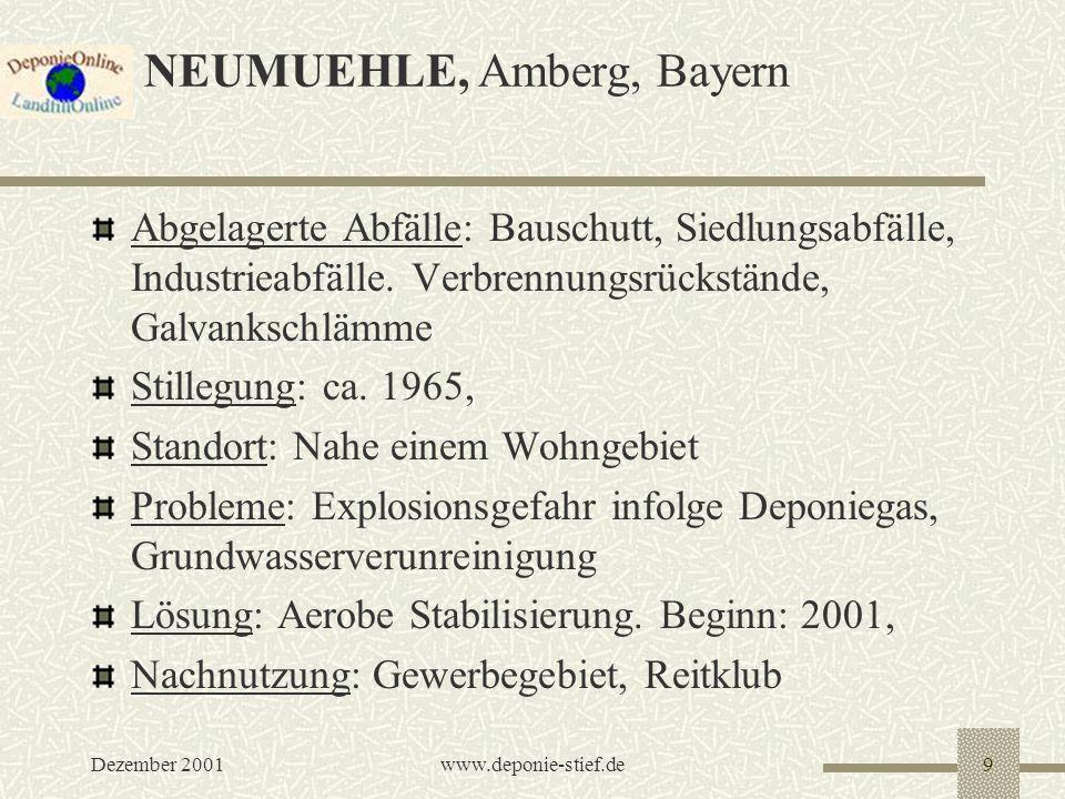 Dezember 2001www.deponie-stief.de9 NEUMUEHLE, Amberg, Bayern Abgelagerte Abfälle: Bauschutt, Siedlungsabfälle, Industrieabfälle. Verbrennungsrückständ