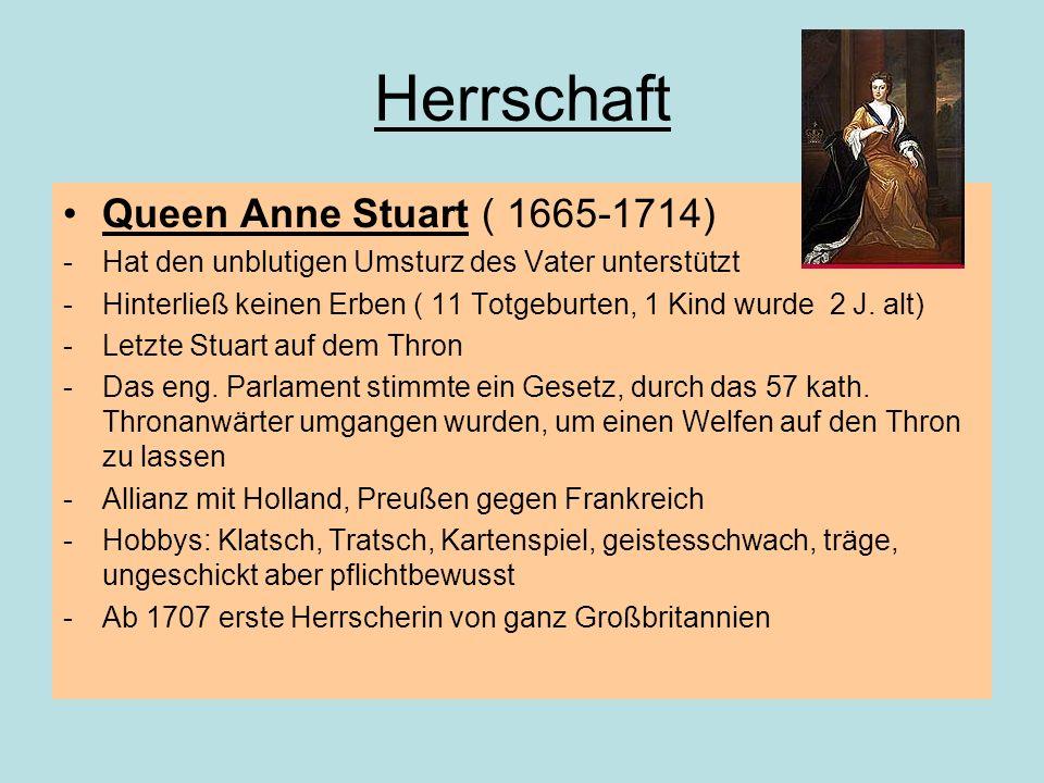 Herrschaft Queen Anne Stuart ( 1665-1714) -Hat den unblutigen Umsturz des Vater unterstützt -Hinterließ keinen Erben ( 11 Totgeburten, 1 Kind wurde 2