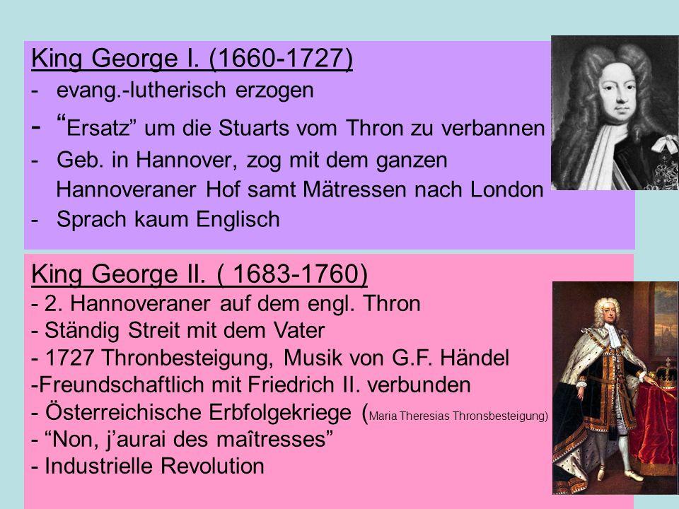 King George I. (1660-1727) -evang.-lutherisch erzogen - Ersatz um die Stuarts vom Thron zu verbannen -Geb. in Hannover, zog mit dem ganzen Hannoverane