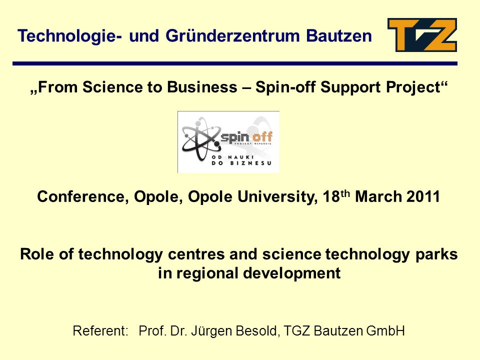Technologie- und Gründerzentrum Bautzen From Science to Business – Spin-off Support Project Conference, Opole, Opole University, 18 th March 2011 Role