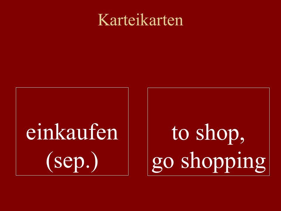 Karteikarten einkaufen (sep.) to shop, go shopping