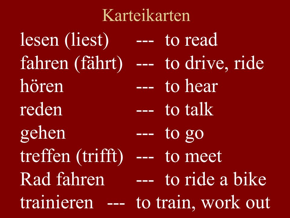 Karteikarten lesen (liest)---to read fahren (fährt) ---to drive, ride hören---to hear reden---to talk gehen---to go treffen (trifft)---to meet Rad fahren---to ride a bike trainieren--- to train, work out