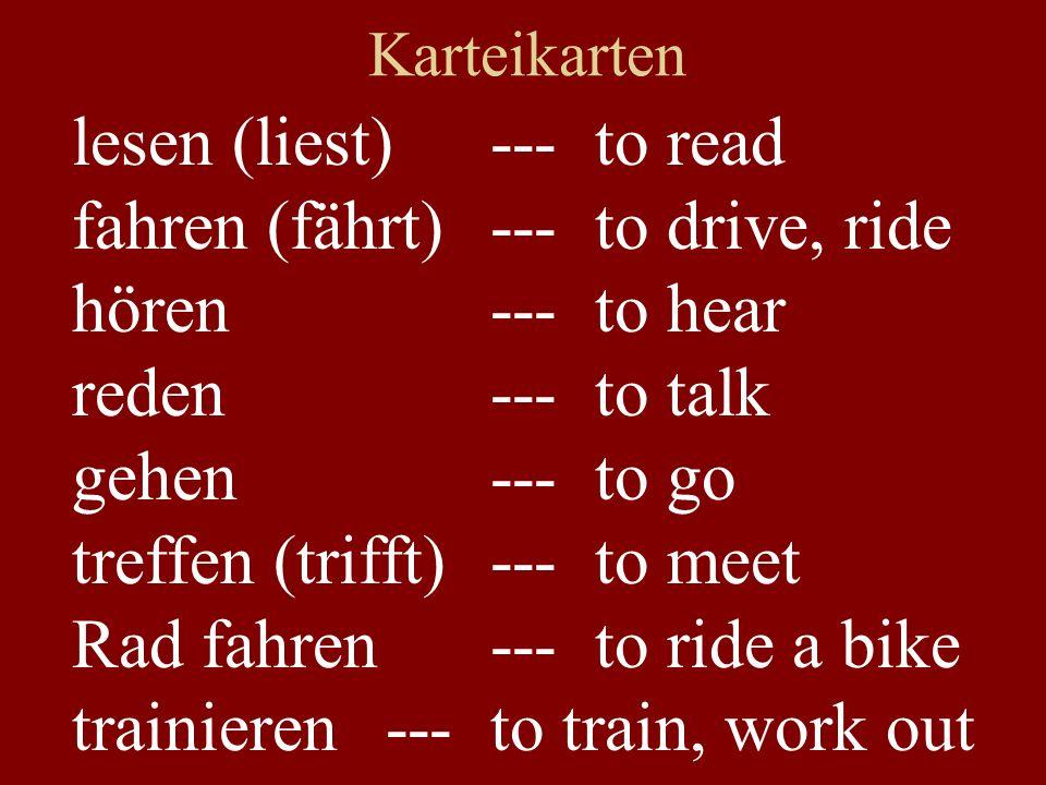 Karteikarten lesen (liest)---to read fahren (fährt) ---to drive, ride hören---to hear reden---to talk gehen---to go treffen (trifft)---to meet Rad fah
