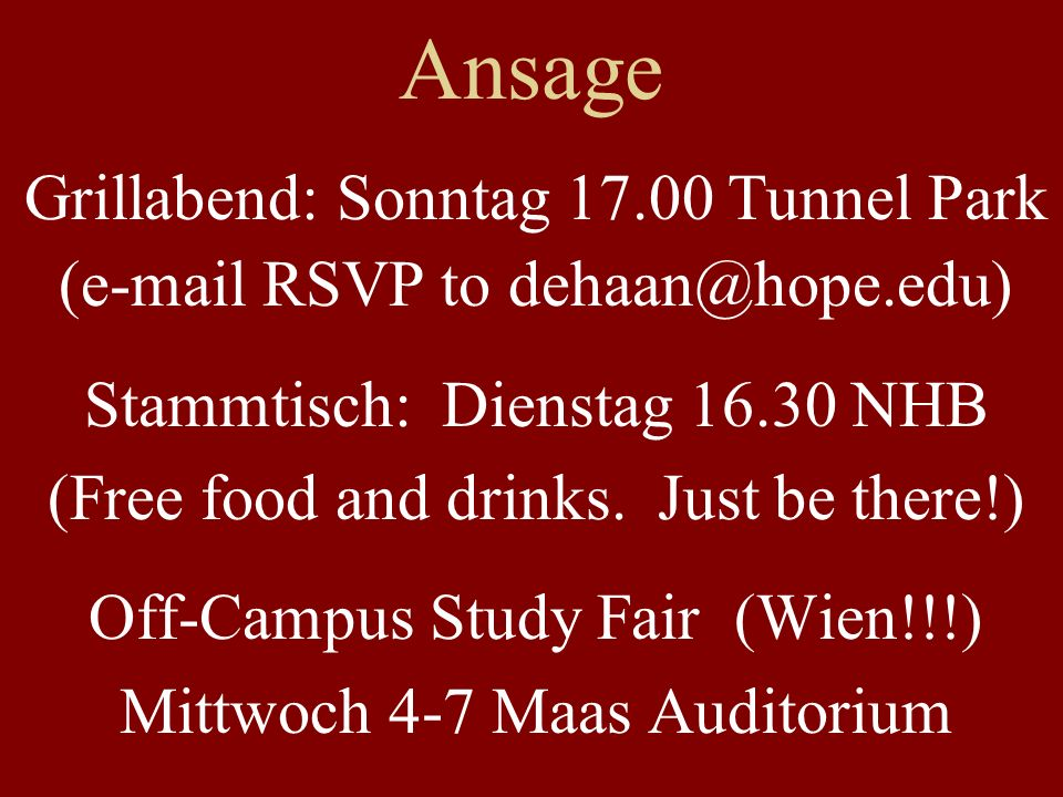 Ansage Grillabend: Sonntag 17.00 Tunnel Park (e-mail RSVP to dehaan@hope.edu) Stammtisch: Dienstag 16.30 NHB (Free food and drinks.